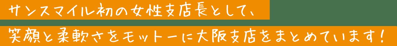 サンスマイル初の女性店長として、笑顔と柔軟さをモットーに大阪支店をまとめています!